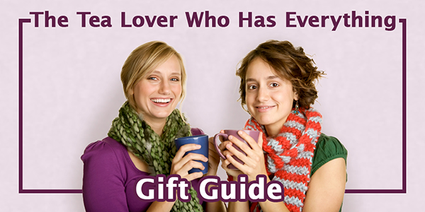 Gift Guide for the Tea Lover Who Has Everything